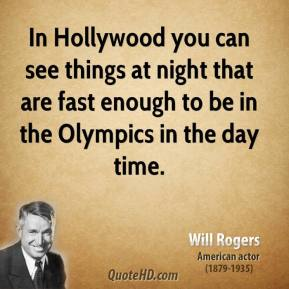Will Rogers - In Hollywood you can see things at night that are fast enough to be in the Olympics in the day time.