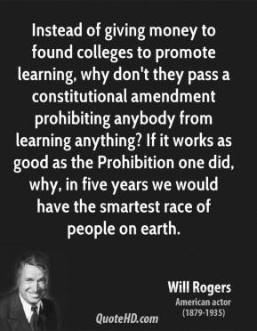 Will Rogers - Instead of giving money to found colleges to promote learning, why don't they pass a constitutional amendment prohibiting anybody from learning anything? If it works as good as the Prohibition one did, why, in five years we would have the smartest race of people on earth.