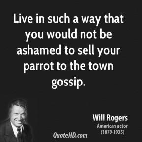 Will Rogers - Live in such a way that you would not be ashamed to sell your parrot to the town gossip.