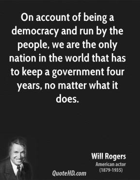 Will Rogers - On account of being a democracy and run by the people, we are the only nation in the world that has to keep a government four years, no matter what it does.