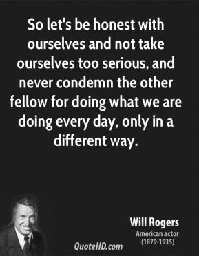 Will Rogers - So let's be honest with ourselves and not take ourselves too serious, and never condemn the other fellow for doing what we are doing every day, only in a different way.