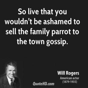 Will Rogers - So live that you wouldn't be ashamed to sell the family parrot to the town gossip.