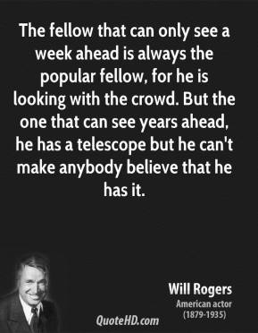Will Rogers - The fellow that can only see a week ahead is always the popular fellow, for he is looking with the crowd. But the one that can see years ahead, he has a telescope but he can't make anybody believe that he has it.