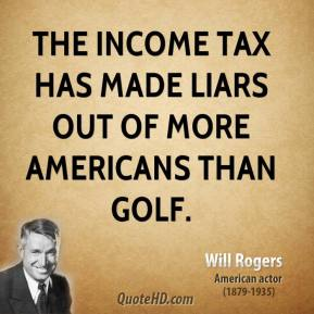Will Rogers - The income tax has made liars out of more Americans than golf.