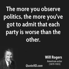 Will Rogers - The more you observe politics, the more you've got to admit that each party is worse than the other.