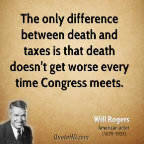 Will Rogers - The only difference between death and taxes is that death doesn't get worse every time Congress meets.