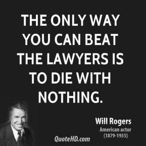 Will Rogers - The only way you can beat the lawyers is to die with nothing.