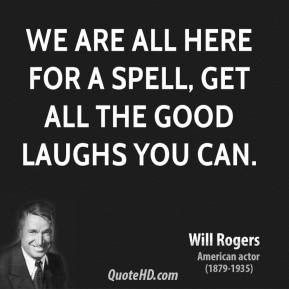 Will Rogers - We are all here for a spell, get all the good laughs you can.