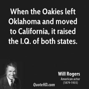 Will Rogers - When the Oakies left Oklahoma and moved to California, it raised the I.Q. of both states.