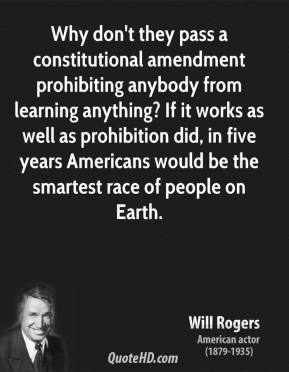 Will Rogers - Why don't they pass a constitutional amendment prohibiting anybody from learning anything? If it works as well as prohibition did, in five years Americans would be the smartest race of people on Earth.
