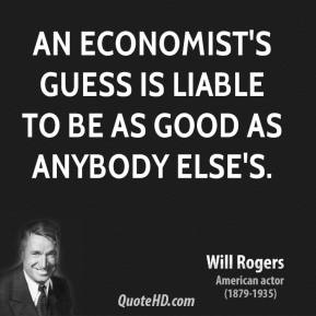 Will Rogers - An economist's guess is liable to be as good as anybody else's.