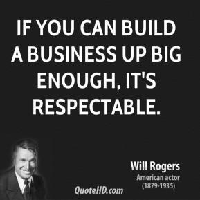 Will Rogers - If you can build a business up big enough, it's respectable.