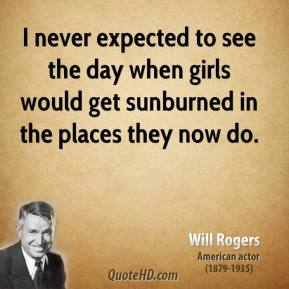 I never expected to see the day when girls would get sunburned in the places they now do.