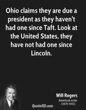 Will Rogers - Ohio claims they are due a president as they haven't had one since Taft. Look at the United States, they have not had one since Lincoln.