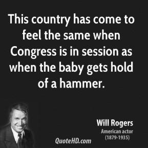 Will Rogers - This country has come to feel the same when Congress is in session as when the baby gets hold of a hammer.