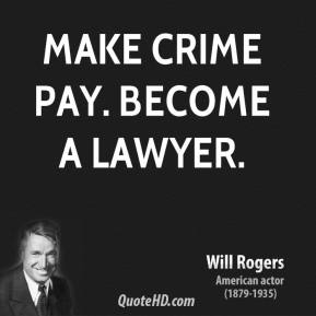 Will Rogers - Make crime pay. Become a lawyer.