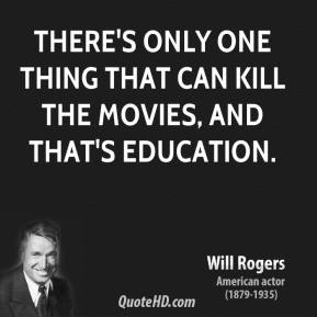Will Rogers - There's only one thing that can kill the movies, and that's education.