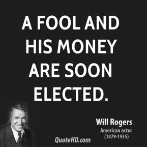 Will Rogers - A fool and his money are soon elected.