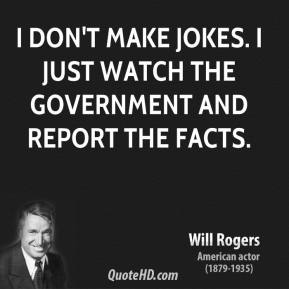 Will Rogers - I don't make jokes. I just watch the government and report the facts.