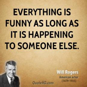 Will Rogers  - Everything is funny as long as it is happening to someone else.