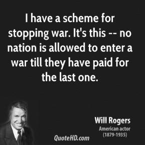 Will Rogers  - I have a scheme for stopping war. It's this -- no nation is allowed to enter a war till they have paid for the last one.