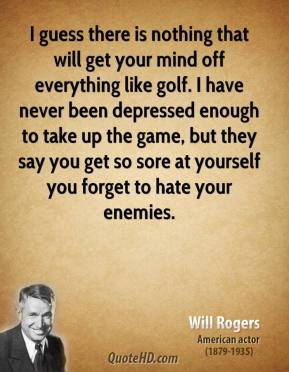 Will Rogers - I guess there is nothing that will get your mind off everything like golf. I have never been depressed enough to take up the game, but they say you get so sore at yourself you forget to hate your enemies.