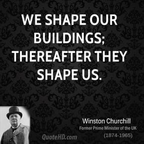 Winston Churchill - We shape our buildings; thereafter they shape us.