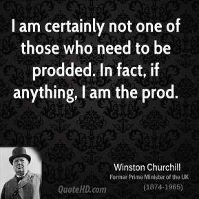 Winston Churchill - I am certainly not one of those who need to be prodded. In fact, if anything, I am the prod.