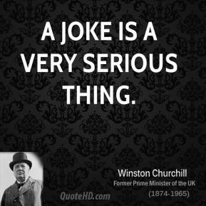 Winston Churchill - A joke is a very serious thing.