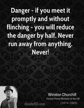 Winston Churchill  - Danger - if you meet it promptly and without flinching - you will reduce the danger by half. Never run away from anything. Never!