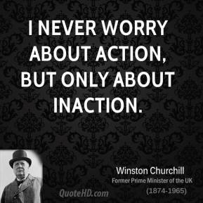 Winston Churchill  - I never worry about action, but only about inaction.