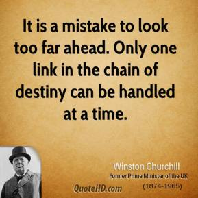 It is a mistake to look too far ahead. Only one link in the chain of destiny can be handled at a time.
