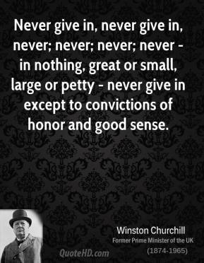 Never give in, never give in, never; never; never; never - in nothing, great or small, large or petty - never give in except to convictions of honor and good sense.