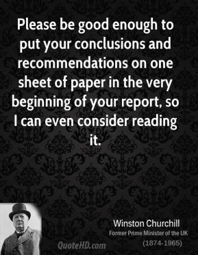 Please be good enough to put your conclusions and recommendations on one sheet of paper in the very beginning of your report, so I can even consider reading it.