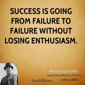 Winston Churchill  - Success is going from failure to failure without losing enthusiasm.