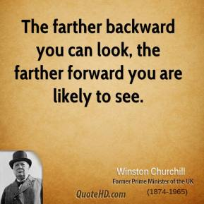 The farther backward you can look, the farther forward you are likely to see.
