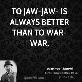 To jaw-jaw- is always better than to war-war.