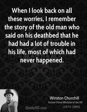 When I look back on all these worries, I remember the story of the old man who said on his deathbed that he had had a lot of trouble in his life, most of which had never happened.