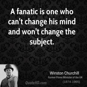 Winston Churchill - A fanatic is one who can't change his mind and won't change the subject.