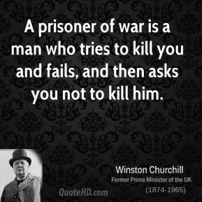 A prisoner of war is a man who tries to kill you and fails, and then asks you not to kill him.