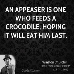 An appeaser is one who feeds a crocodile, hoping it will eat him last.