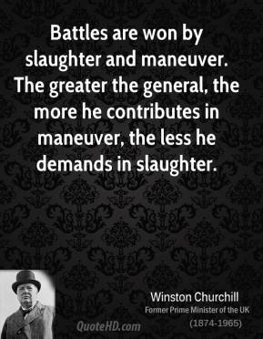 Battles are won by slaughter and maneuver. The greater the general, the more he contributes in maneuver, the less he demands in slaughter.