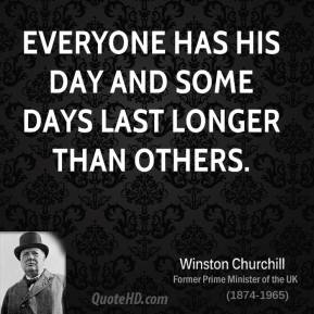 Everyone has his day and some days last longer than others.