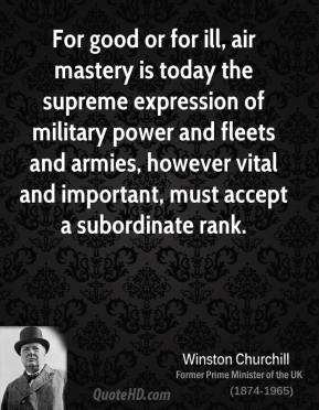 Winston Churchill - For good or for ill, air mastery is today the supreme expression of military power and fleets and armies, however vital and important, must accept a subordinate rank.