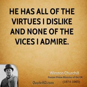 Winston Churchill - He has all of the virtues I dislike and none of the vices I admire.