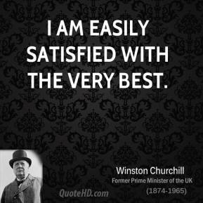 Winston Churchill - I am easily satisfied with the very best.