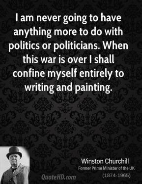 Winston Churchill - I am never going to have anything more to do with politics or politicians. When this war is over I shall confine myself entirely to writing and painting.