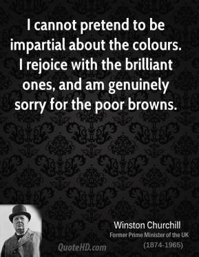 Winston Churchill - I cannot pretend to be impartial about the colours. I rejoice with the brilliant ones, and am genuinely sorry for the poor browns.