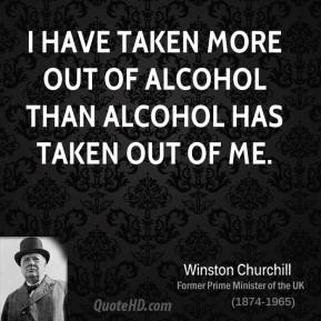 I have taken more out of alcohol than alcohol has taken out of me.