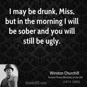 Winston Churchill - I may be drunk, Miss, but in the morning I will be sober and you will still be ugly.